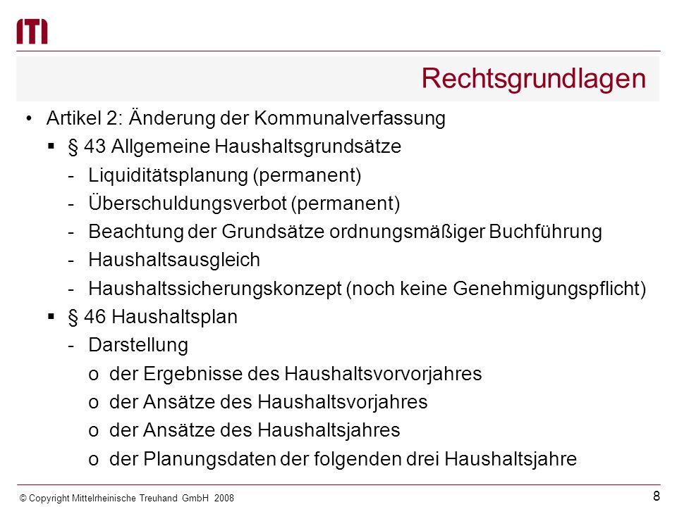 7 © Copyright Mittelrheinische Treuhand GmbH 2008 Rechtsvorschriften Besondere Vorschriften für das letzte Haushaltsjahr mit einer kameralen Rechnungslegung -stichtagsgenaue Abgrenzung der Ein- und Auszahlungen -keine Haushaltsausgabereste im Verwaltungshaushalt -keine Haushaltsausgabereste im Vermögenshaushalt -Haushaltseinnahmerest im Vermögenshaushalt nur für Kredite, soweit dies zum Haushaltsausgleich im Vermögens- haushalt erforderlich ist Keine Angabe von Vorjahreszahlen im Haushaltsplan und im Jahresabschluss, wenn auf Haushaltsjahre mit kameraler Rechnungslegung zurückgegriffen werden muss