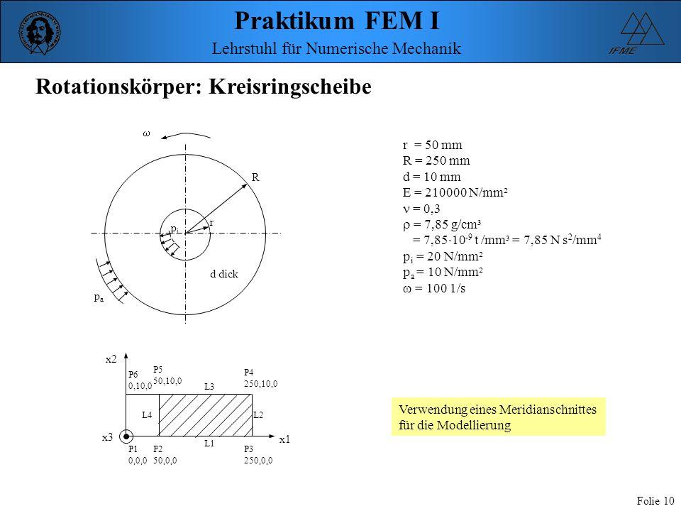 Praktikum FEM I Folie 10 Lehrstuhl für Numerische Mechanik Rotationskörper: Kreisringscheibe r pipi R papa d dick r = 50 mm R = 250 mm d = 10 mm E = 2