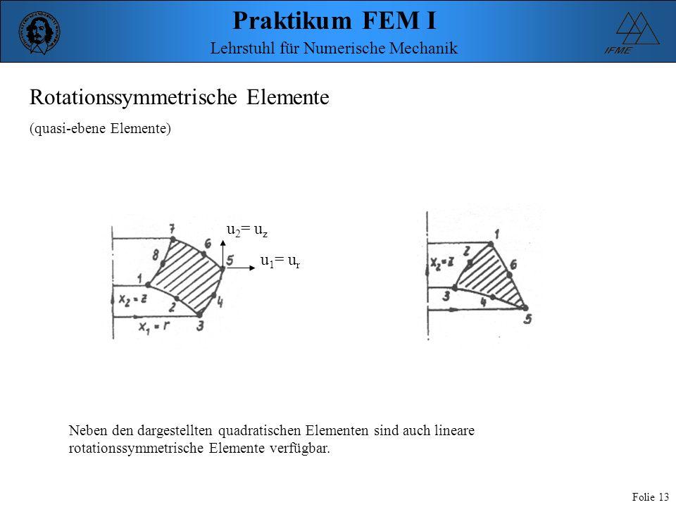 Praktikum FEM I Folie 13 Lehrstuhl für Numerische Mechanik Rotationssymmetrische Elemente (quasi-ebene Elemente) Neben den dargestellten quadratischen