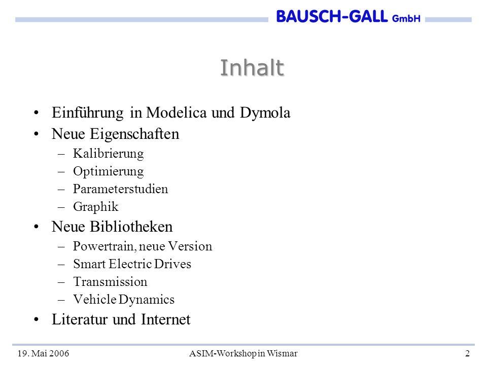 19. Mai 2006ASIM-Workshop in Wismar2 Inhalt Einführung in Modelica und Dymola Neue Eigenschaften –Kalibrierung –Optimierung –Parameterstudien –Graphik