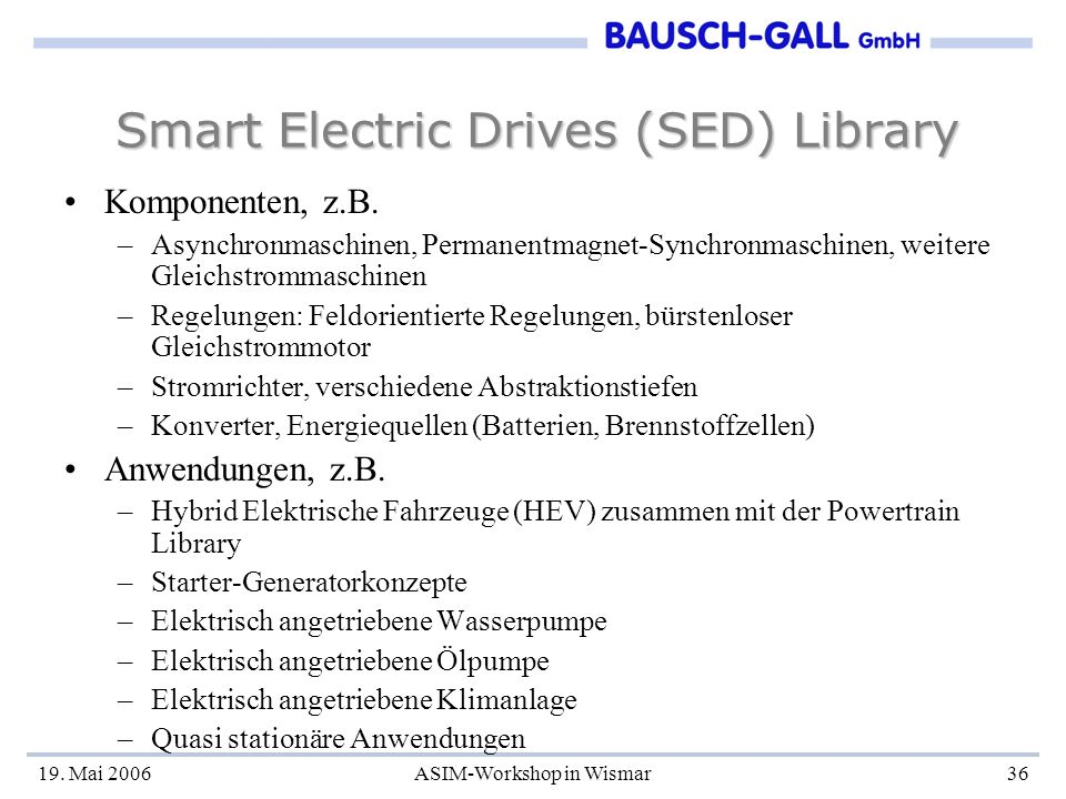 19. Mai 2006ASIM-Workshop in Wismar36 Smart Electric Drives (SED) Library Komponenten, z.B. –Asynchronmaschinen, Permanentmagnet-Synchronmaschinen, we