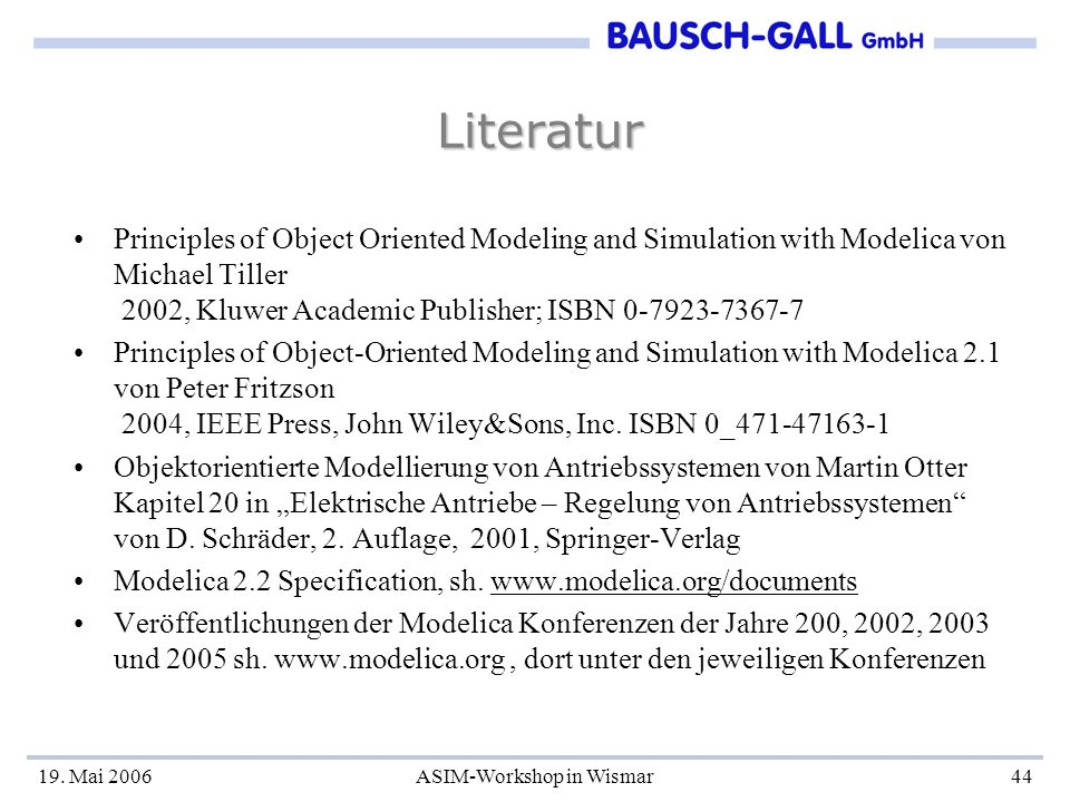 19. Mai 2006ASIM-Workshop in Wismar44 Literatur Principles of Object Oriented Modeling and Simulation with Modelica von Michael Tiller 2002, Kluwer Ac