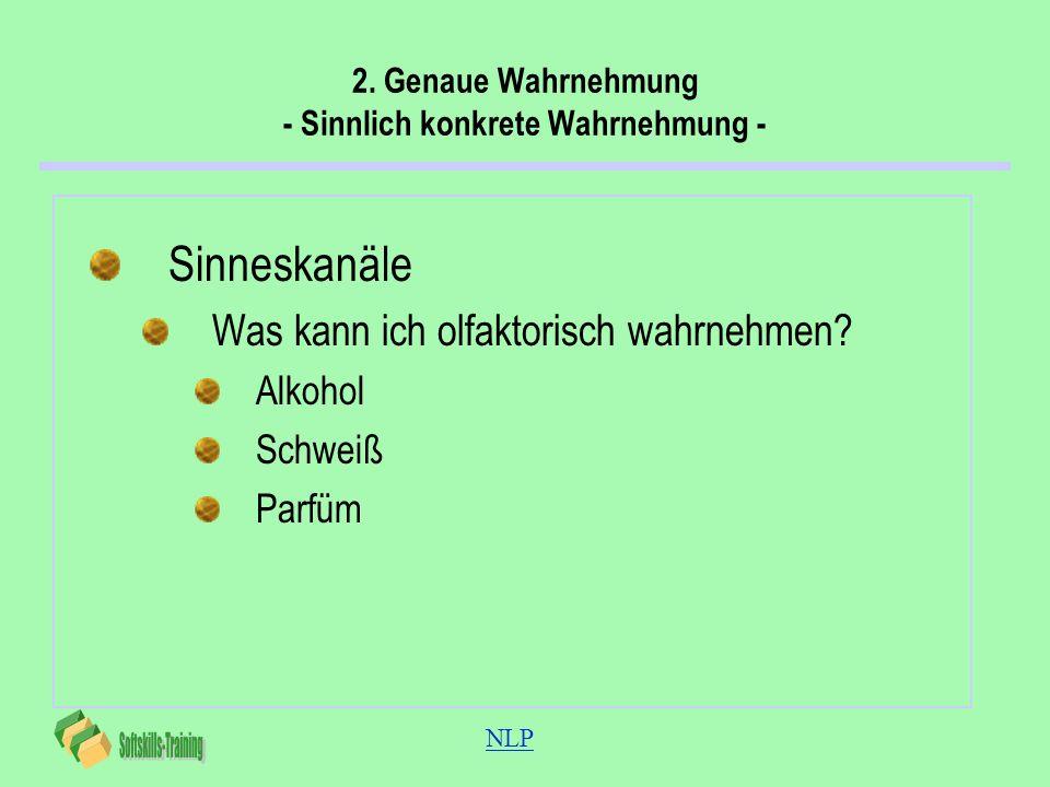 NLP 2. Genaue Wahrnehmung - Sinnlich konkrete Wahrnehmung - Sinneskanäle Was kann ich olfaktorisch wahrnehmen? Alkohol Schweiß Parfüm