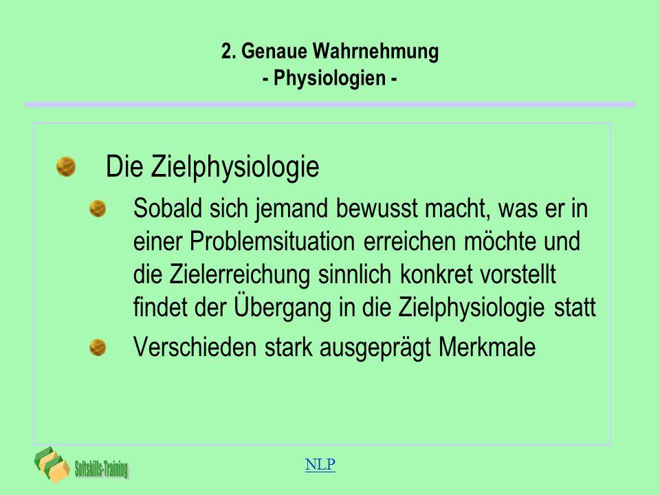 NLP 2. Genaue Wahrnehmung - Physiologien - Die Zielphysiologie Sobald sich jemand bewusst macht, was er in einer Problemsituation erreichen möchte und
