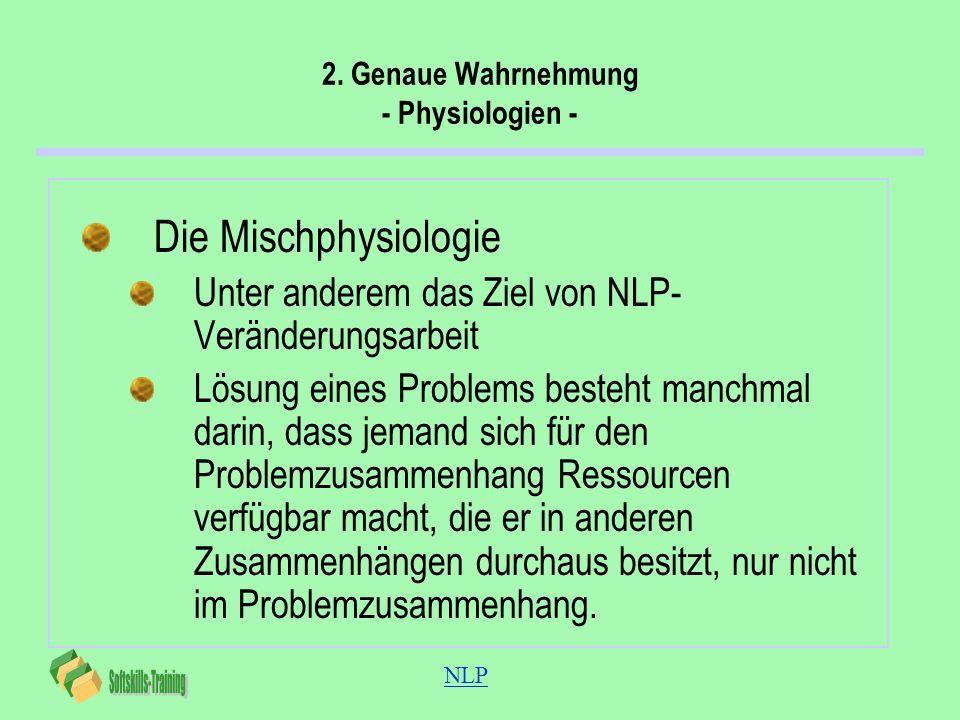 NLP 2. Genaue Wahrnehmung - Physiologien - Die Mischphysiologie Unter anderem das Ziel von NLP- Veränderungsarbeit Lösung eines Problems besteht manch