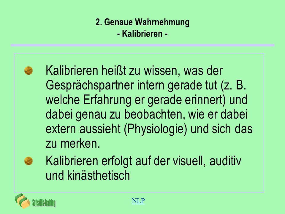 NLP 2. Genaue Wahrnehmung - Kalibrieren - Kalibrieren heißt zu wissen, was der Gesprächspartner intern gerade tut (z. B. welche Erfahrung er gerade er