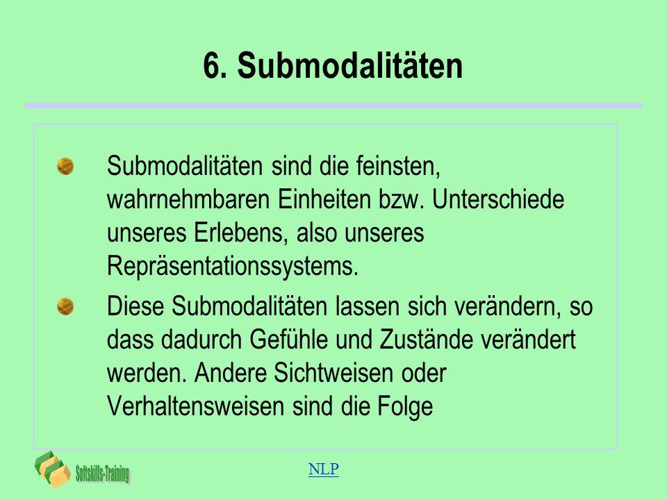 NLP 6. Submodalitäten Submodalitäten sind die feinsten, wahrnehmbaren Einheiten bzw. Unterschiede unseres Erlebens, also unseres Repräsentationssystem