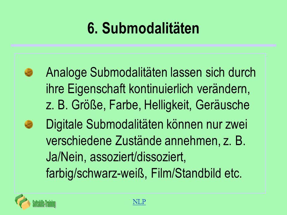 NLP 6. Submodalitäten Analoge Submodalitäten lassen sich durch ihre Eigenschaft kontinuierlich verändern, z. B. Größe, Farbe, Helligkeit, Geräusche Di