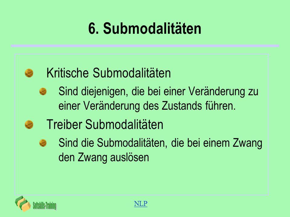 NLP 6. Submodalitäten Kritische Submodalitäten Sind diejenigen, die bei einer Veränderung zu einer Veränderung des Zustands führen. Treiber Submodalit