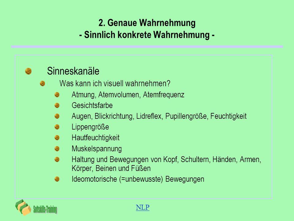 NLP 2. Genaue Wahrnehmung - Sinnlich konkrete Wahrnehmung - Sinneskanäle Was kann ich visuell wahrnehmen? Atmung, Atemvolumen, Atemfrequenz Gesichtsfa