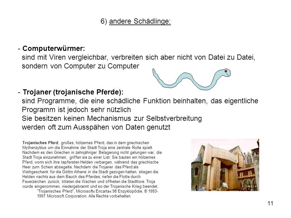 11 6) andere Schädlinge: - Computerwürmer: sind mit Viren vergleichbar, verbreiten sich aber nicht von Datei zu Datei, sondern von Computer zu Compute