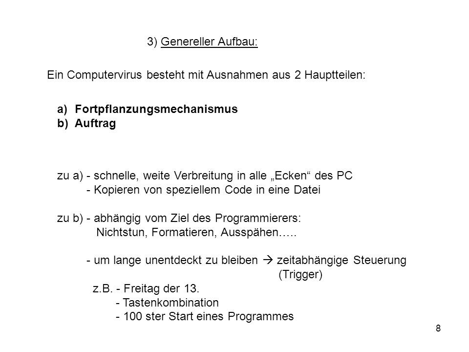 8 3) Genereller Aufbau: Ein Computervirus besteht mit Ausnahmen aus 2 Hauptteilen: a)Fortpflanzungsmechanismus b)Auftrag zu a) - schnelle, weite Verbr