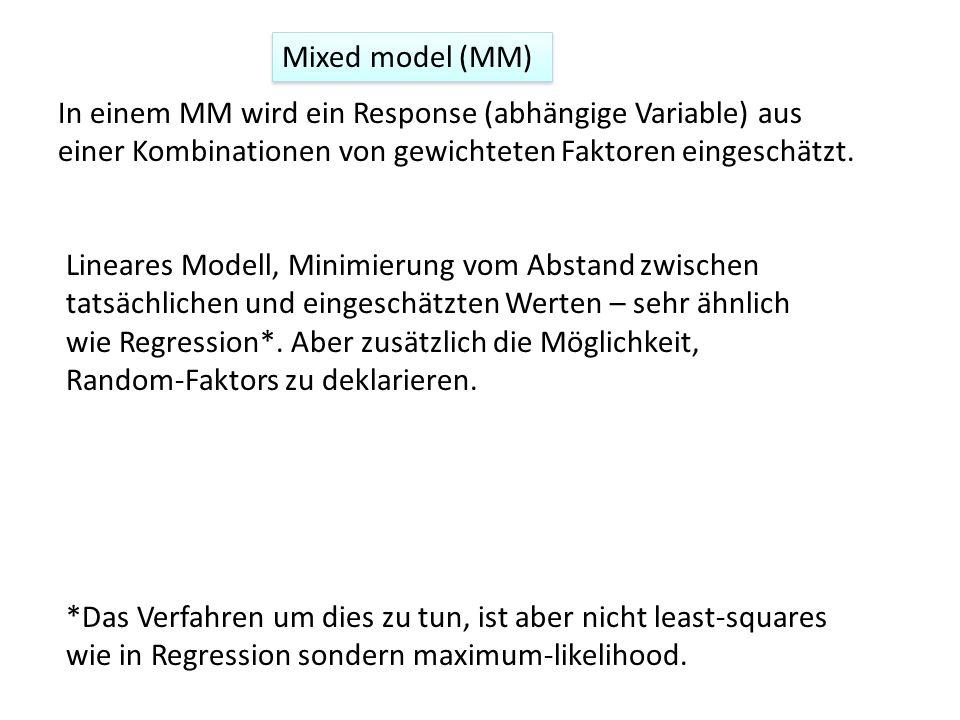 Mixed model (MM) In einem MM wird ein Response (abhängige Variable) aus einer Kombinationen von gewichteten Faktoren eingeschätzt. Lineares Modell, Mi