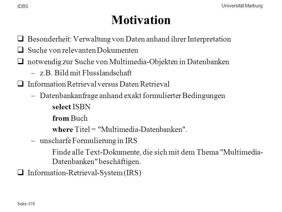 Universität Marburg IDBS Seite 458 Motivation Besonderheit: Verwaltung von Daten anhand ihrer Interpretation Suche von relevanten Dokumenten notwendig