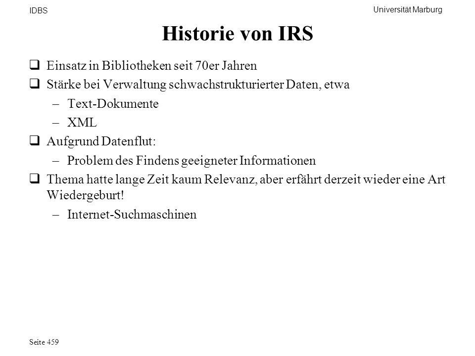 Universität Marburg IDBS Seite 459 Historie von IRS Einsatz in Bibliotheken seit 70er Jahren Stärke bei Verwaltung schwachstrukturierter Daten, etwa –