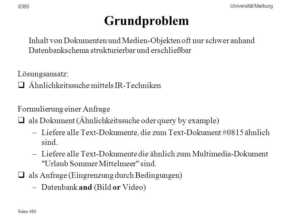 Universität Marburg IDBS Seite 460 Grundproblem Inhalt von Dokumenten und Medien-Objekten oft nur schwer anhand Datenbankschema strukturierbar und ers
