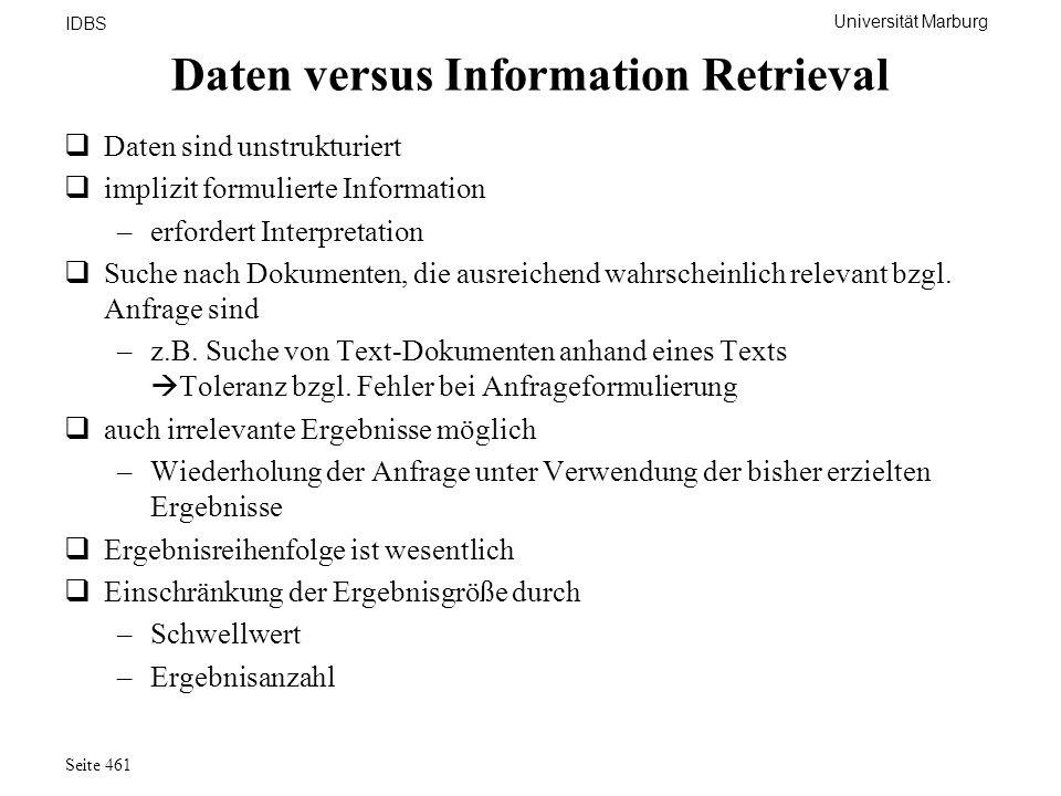 Universität Marburg IDBS Seite 461 Daten versus Information Retrieval Daten sind unstrukturiert implizit formulierte Information –erfordert Interpreta