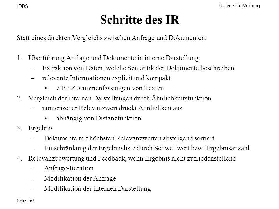 Universität Marburg IDBS Seite 463 Schritte des IR Statt eines direkten Vergleichs zwischen Anfrage und Dokumenten: 1.Überführung Anfrage und Dokument