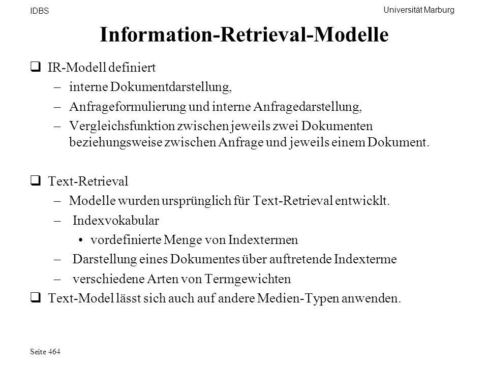 Universität Marburg IDBS Seite 464 Information-Retrieval-Modelle IR-Modell definiert –interne Dokumentdarstellung, –Anfrageformulierung und interne An