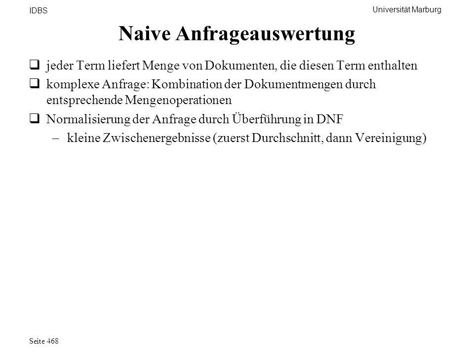 Universität Marburg IDBS Seite 468 Naive Anfrageauswertung jeder Term liefert Menge von Dokumenten, die diesen Term enthalten komplexe Anfrage: Kombin