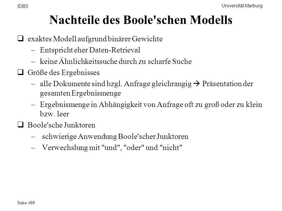 Universität Marburg IDBS Seite 469 Nachteile des Boole'schen Modells exaktes Modell aufgrund binärer Gewichte –Entspricht eher Daten-Retrieval –keine