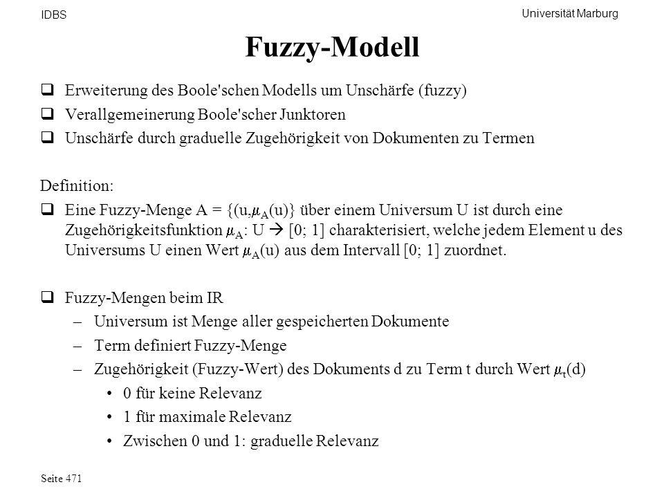 Universität Marburg IDBS Seite 471 Fuzzy-Modell Erweiterung des Boole'schen Modells um Unschärfe (fuzzy) Verallgemeinerung Boole'scher Junktoren Unsch