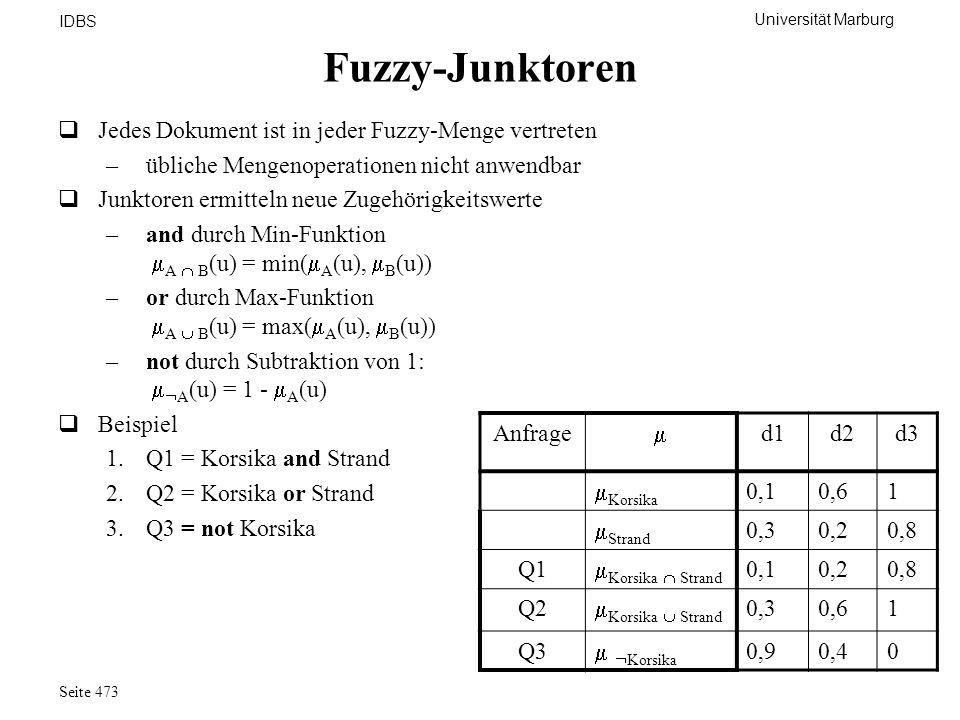Universität Marburg IDBS Seite 473 Fuzzy-Junktoren Jedes Dokument ist in jeder Fuzzy-Menge vertreten –übliche Mengenoperationen nicht anwendbar Junkto