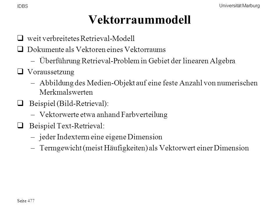 Universität Marburg IDBS Seite 477 Vektorraummodell weit verbreitetes Retrieval-Modell Dokumente als Vektoren eines Vektorraums –Überführung Retrieval