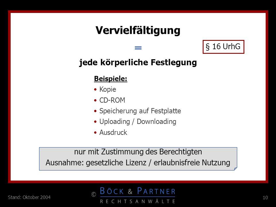 10 © Stand: Oktober 2004 = Vervielfältigung § 16 UrhG jede körperliche Festlegung Beispiele: Kopie CD-ROM Speicherung auf Festplatte Uploading / Downl
