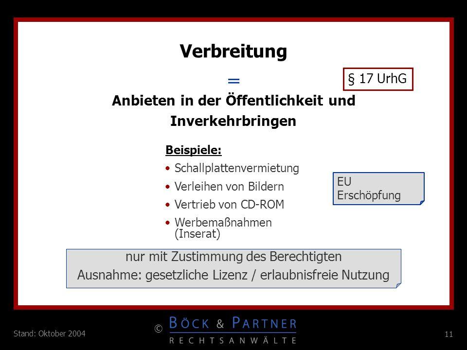11 © Stand: Oktober 2004 = Verbreitung § 17 UrhG Anbieten in der Öffentlichkeit und Inverkehrbringen Beispiele: Schallplattenvermietung Verleihen von