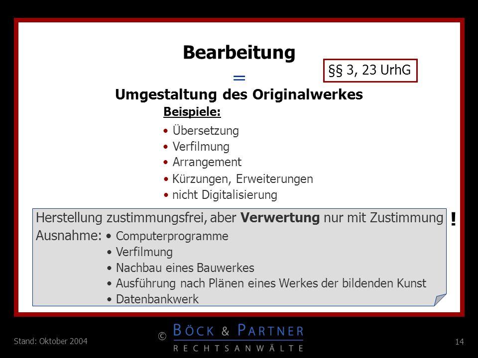 14 © Stand: Oktober 2004 = Bearbeitung §§ 3, 23 UrhG Umgestaltung des Originalwerkes Beispiele: Übersetzung Verfilmung Arrangement Herstellung zustimm