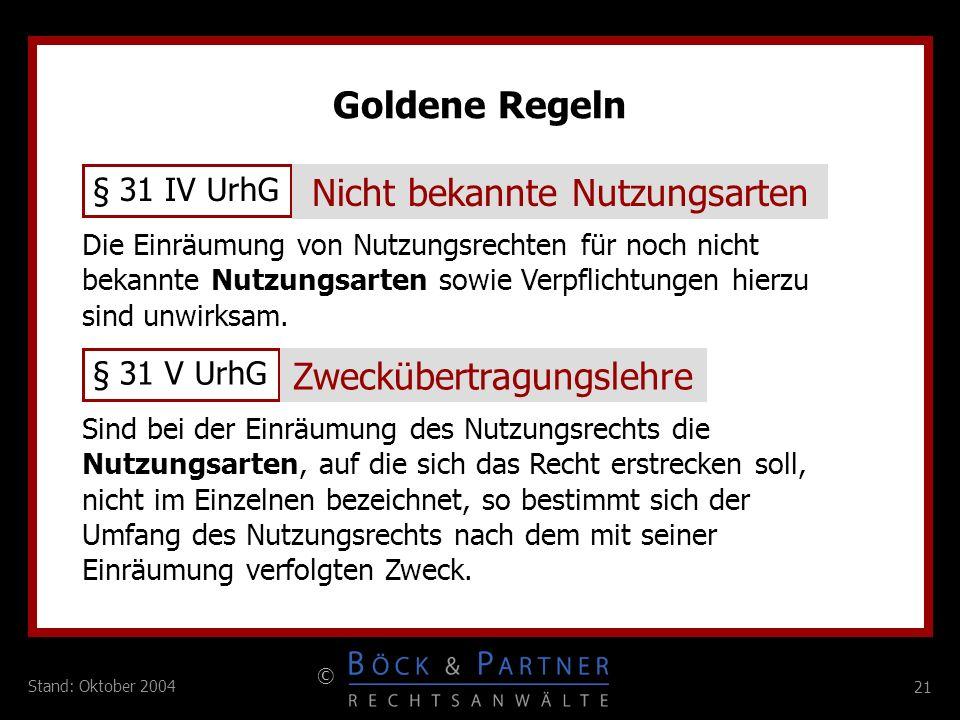 21 © Stand: Oktober 2004 Goldene Regeln § 31 IV UrhG Nicht bekannte Nutzungsarten Die Einräumung von Nutzungsrechten für noch nicht bekannte Nutzungsa