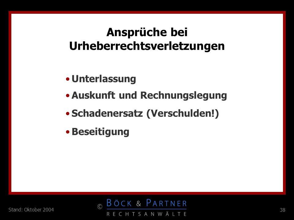 38 © Stand: Oktober 2004 Ansprüche bei Urheberrechtsverletzungen Unterlassung Auskunft und Rechnungslegung Schadenersatz (Verschulden!) Beseitigung