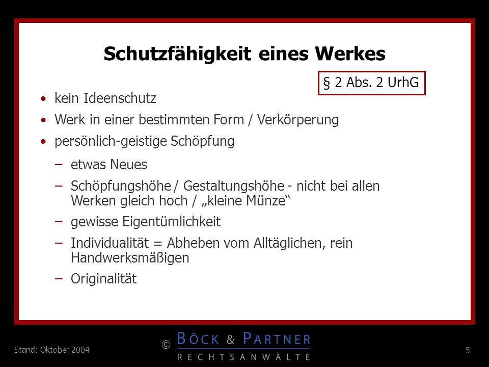 5 © 5 Stand: Oktober 2004 Schutzfähigkeit eines Werkes § 2 Abs. 2 UrhG kein Ideenschutz Werk in einer bestimmten Form / Verkörperung persönlich-geisti