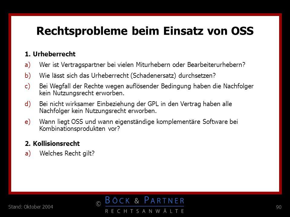 90 © Stand: Oktober 2004 Rechtsprobleme beim Einsatz von OSS a)Wer ist Vertragspartner bei vielen Miturhebern oder Bearbeiterurhebern? b)Wie lässt sic