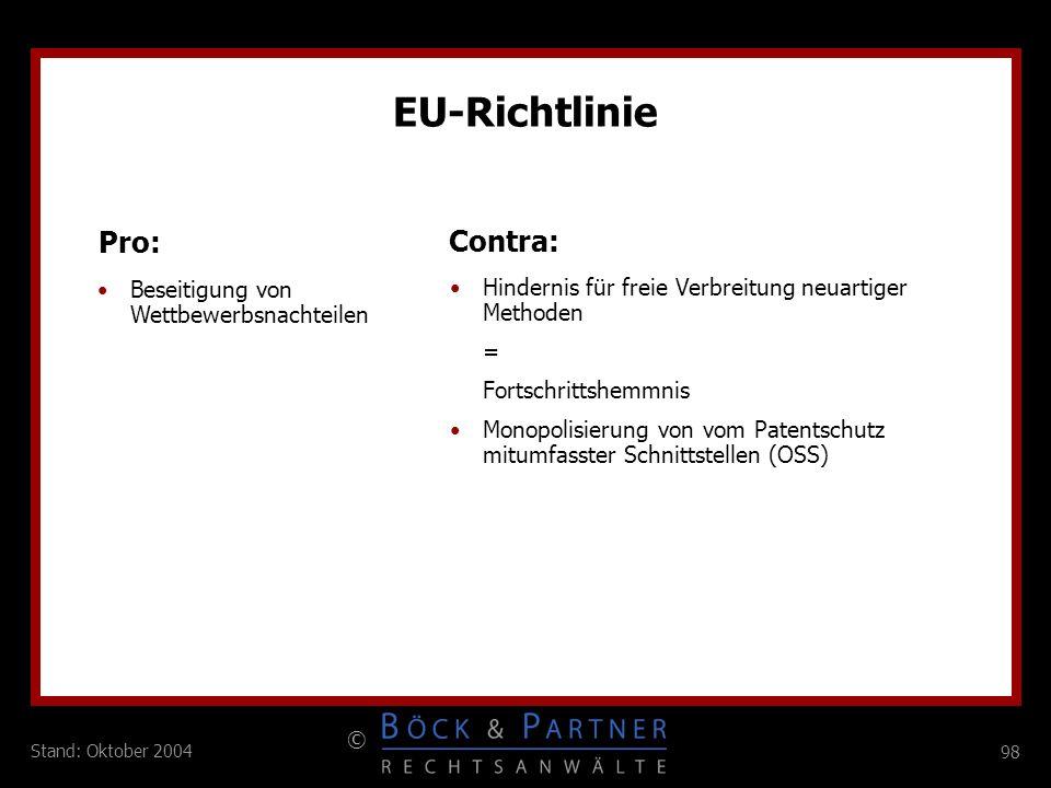 98 © Stand: Oktober 2004 EU-Richtlinie Pro: Contra: Beseitigung von Wettbewerbsnachteilen Hindernis für freie Verbreitung neuartiger Methoden = Fortsc