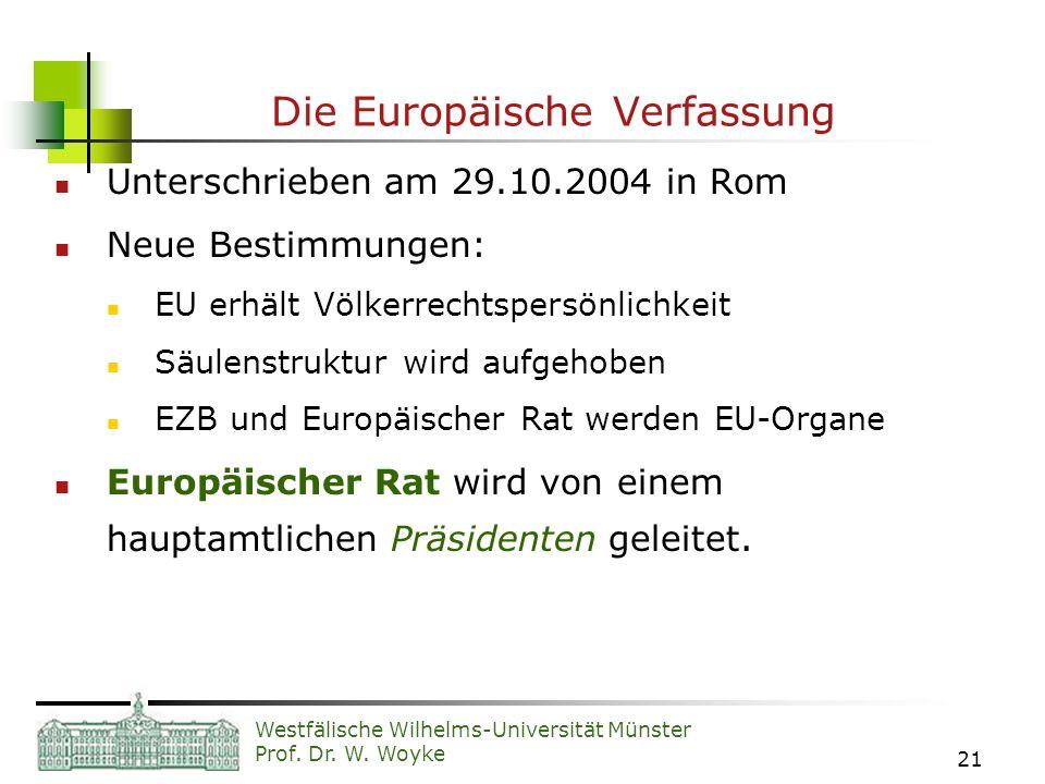 Westfälische Wilhelms-Universität Münster Prof. Dr. W. Woyke 21 Die Europäische Verfassung Unterschrieben am 29.10.2004 in Rom Neue Bestimmungen: EU e