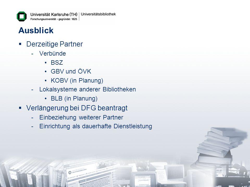 Ausblick Derzeitige Partner -Verbünde BSZ GBV und ÖVK KOBV (in Planung) -Lokalsysteme anderer Bibliotheken BLB (in Planung) Verlängerung bei DFG beant