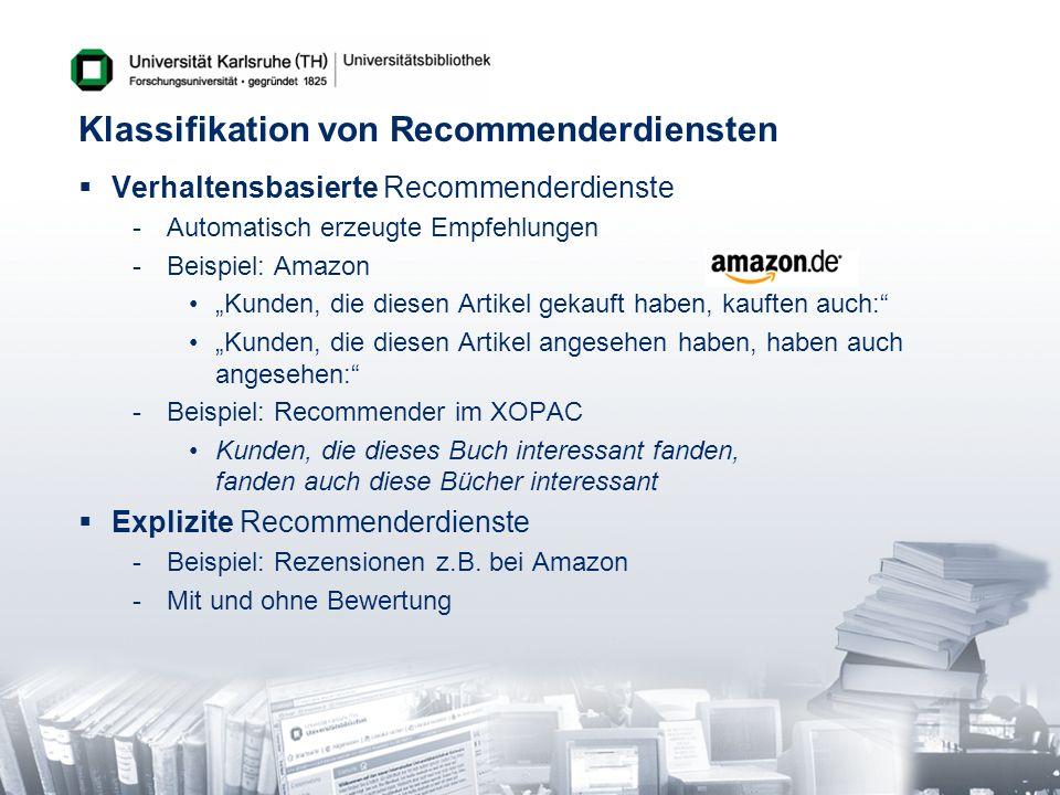 Klassifikation von Recommenderdiensten Verhaltensbasierte Recommenderdienste -Automatisch erzeugte Empfehlungen -Beispiel: Amazon Kunden, die diesen A