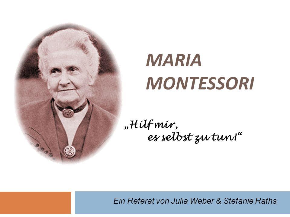 MARIA MONTESSORI Hilf mir, es selbst zu tun! Ein Referat von Julia Weber & Stefanie Raths