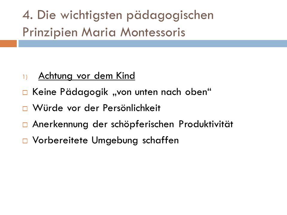 4. Die wichtigsten pädagogischen Prinzipien Maria Montessoris 1) Achtung vor dem Kind Keine Pädagogik von unten nach oben Würde vor der Persönlichkeit