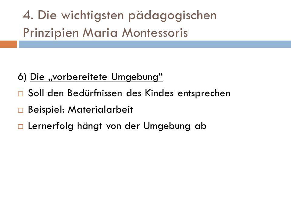 4. Die wichtigsten pädagogischen Prinzipien Maria Montessoris 6) Die vorbereitete Umgebung Soll den Bedürfnissen des Kindes entsprechen Beispiel: Mate