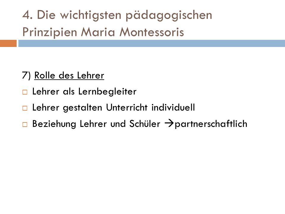 4. Die wichtigsten pädagogischen Prinzipien Maria Montessoris 7) Rolle des Lehrer Lehrer als Lernbegleiter Lehrer gestalten Unterricht individuell Bez