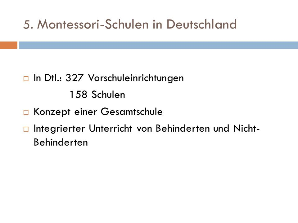 5. Montessori-Schulen in Deutschland In Dtl.: 327 Vorschuleinrichtungen 158 Schulen Konzept einer Gesamtschule Integrierter Unterricht von Behinderten