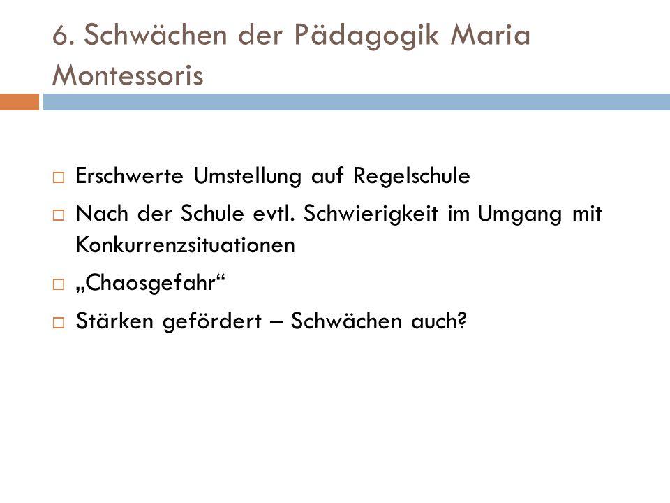 6. Schwächen der Pädagogik Maria Montessoris Erschwerte Umstellung auf Regelschule Nach der Schule evtl. Schwierigkeit im Umgang mit Konkurrenzsituati
