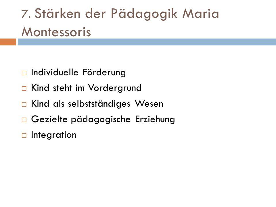 7. Stärken der Pädagogik Maria Montessoris Individuelle Förderung Kind steht im Vordergrund Kind als selbstständiges Wesen Gezielte pädagogische Erzie