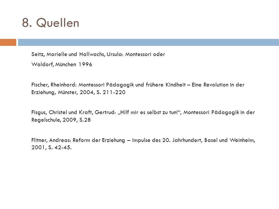 8. Quellen Seitz, Marielle und Hallwachs, Ursula: Montessori oder Waldorf, München 1996 Fischer, Rheinhard: Montessori Pädagogik und frühere Kindheit