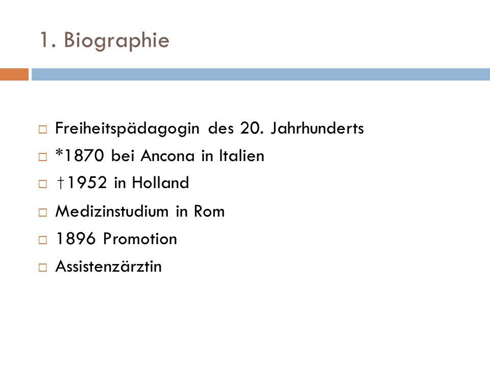 1. Biographie Freiheitspädagogin des 20. Jahrhunderts *1870 bei Ancona in Italien 1952 in Holland Medizinstudium in Rom 1896 Promotion Assistenzärztin