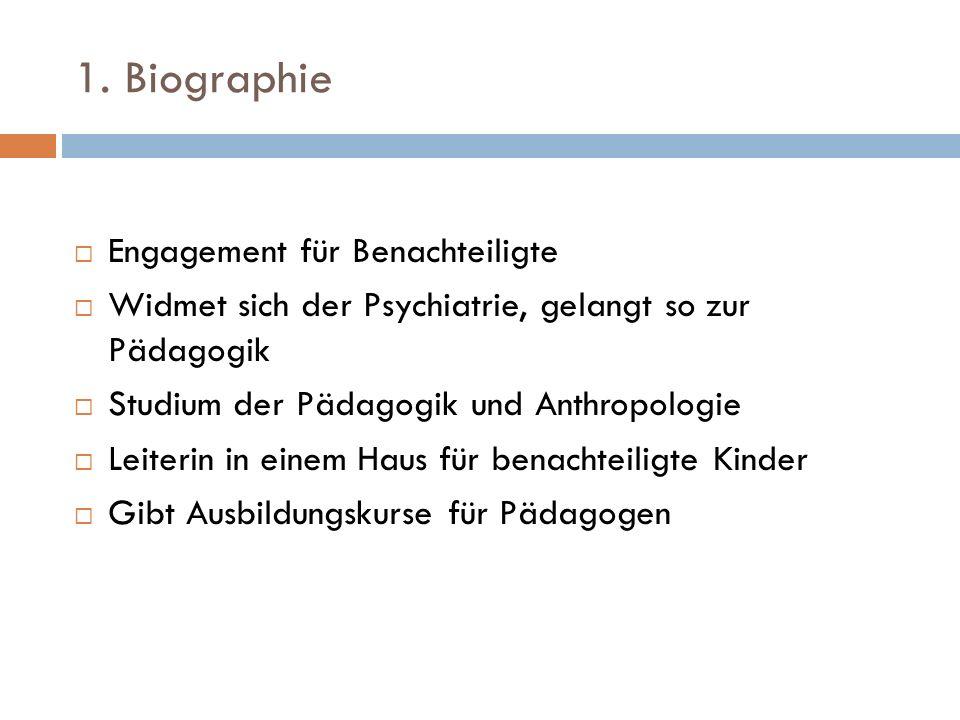 1. Biographie Engagement für Benachteiligte Widmet sich der Psychiatrie, gelangt so zur Pädagogik Studium der Pädagogik und Anthropologie Leiterin in