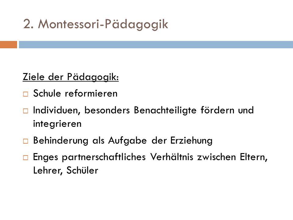 2. Montessori-Pädagogik Ziele der Pädagogik: Schule reformieren Individuen, besonders Benachteiligte fördern und integrieren Behinderung als Aufgabe d